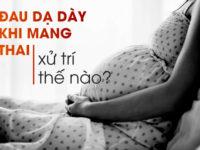 Đau dạ dày khi mang thai 3 tháng đầu và 3 tháng cuối xử trí thế nào?